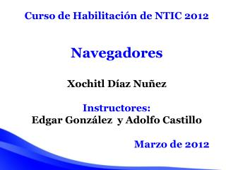 Curso de Habilitación de NTIC 2012 Navegadores Xochitl Díaz Nuñez Instructores: