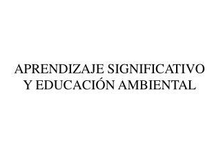 APRENDIZAJE SIGNIFICATIVO Y EDUCACIÓN AMBIENTAL