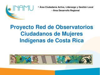 Proyecto Red de  Observatorios Ciudadanos de Mujeres Indígenas  de Costa Rica