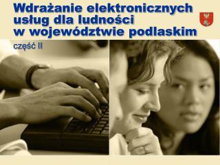 Wdrażanie elektronicznych usług dla ludności  w województwie podlaskim