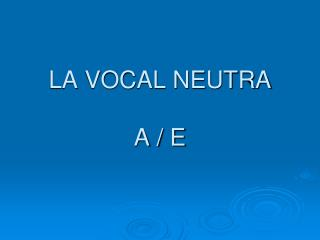 LA VOCAL NEUTRA A / E