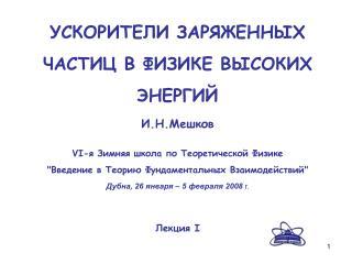 УСКОРИТЕЛИ ЗАРЯЖЕННЫХ ЧАСТИЦ В ФИЗИКЕ ВЫСОКИХ ЭНЕРГИЙ И.Н.Мешков