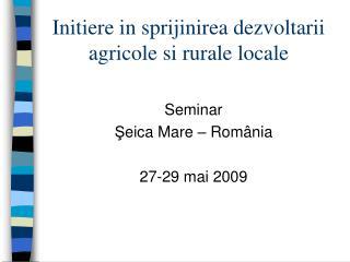 Initiere in sprijinirea dezvoltarii agricole si rurale locale