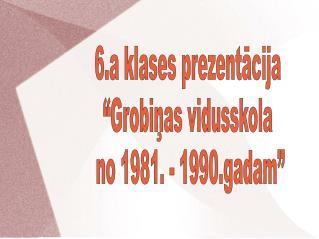 """6.a klases prezentācija """"Grobiņas vidusskola  no 1981. - 1990.gadam"""""""