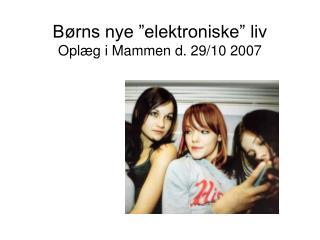B�rns nye �elektroniske� liv Opl�g i Mammen d. 29/10 2007