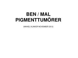BEN / MAL PIGMENTTUMÖRER (MIKAEL KLINKER NOVEMBER 2012)