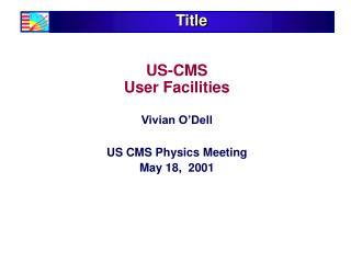 US-CMS  User Facilities Vivian O'Dell US CMS Physics Meeting  May 18,  2001