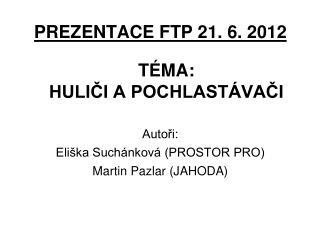 PREZENTACE FTP 21. 6. 2012 TÉMA: HULIČI A POCHLASTÁVAČI Autoři: Eliška Suchánková (PROSTOR PRO)