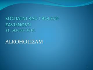 SOCIJALNI RAD I BOLESTI ZAVISNOSTI  21 . oktobar 201 3 .
