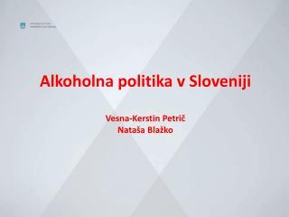 Alkoholna politika v Sloveniji Vesna-Kerstin Petrič Nataša Blažko