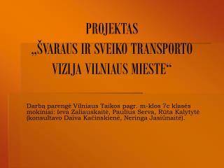 """PROJEKTAS """"ŠVARAUS IR SVEIKO TRANSPORTO VIZIJA VILNIAUS MIESTE"""""""