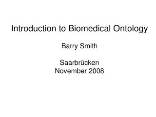 Introduction to Biomedical Ontology Barry Smith Saarbrücken November 2008