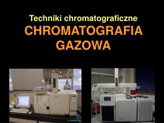 Techniki chromatograficzne CHROMATOGRAFIA GAZOWA