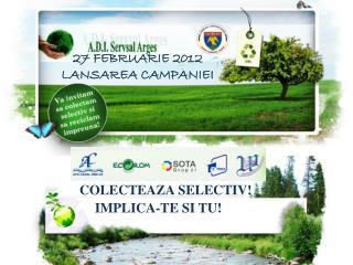 27  FEBRUARIE 2012 LANSAREA CAMPANIEI COLECTEAZA SELECTIV!             IMPLICA-TE SI TU!