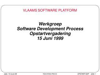 Werkgroep  Software Development Process Opstartvergadering 15 Juni 1999