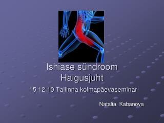 Ishiase s ü ndroom Haigusjuht 15.12.10  Tallinna kolmapäevaseminar