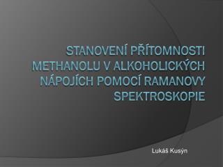 Stanovení přítomnosti methanolu valkoholických nápojích pomocí Ramanovy spektroskopie