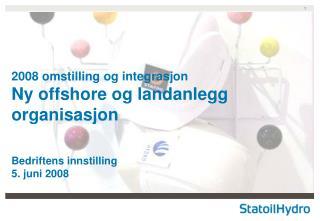 2008 omstilling og integrasjon Ny offshore og landanlegg organisasjon