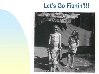 Let's Go Fishin'!!!