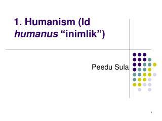 "1. Humanism (ld  humanus  ""inimlik"")"