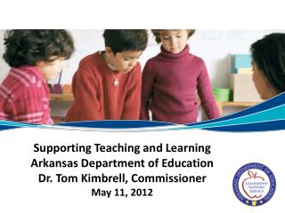 Supporting Teaching and Learning Arkansas Department of Education Dr. Tom Kimbrell, Commissioner