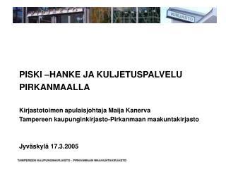 PISKI –HANKE JA KULJETUSPALVELU PIRKANMAALLA Kirjastotoimen apulaisjohtaja Maija Kanerva