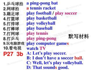 1. 乒乓球拍 2. 网球拍 3. 踢足球 4. 打篮球 5. 打排球 6. 打棒球 7. 打网球 8. 打乒乓 9. 玩电脑游戏 10. 看电视 P27  3b