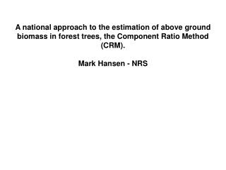 A national approach to the estimation of above ground biomass in forest trees, the Component Ratio Method CRM.  Mark Han