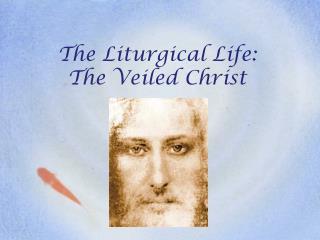 The Liturgical Life: The Veiled Christ