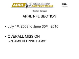 "ARRL NFL SECTION July 1 st , 2008 to June 30 th  , 2010 OVERALL MISSION ""HAMS HELPING HAMS"""