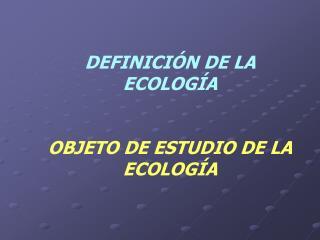 DEFINICIÓN DE LA ECOLOGÍA OBJETO DE ESTUDIO DE LA ECOLOGÍA