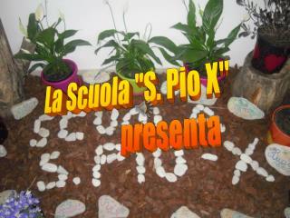 """La Scuola """"S. Pio X""""                   presenta"""