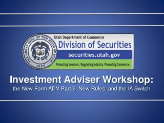 Investment Adviser Workshop: the New Form ADV Part 2, New Rules, and the IA Switch