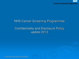 NHS Cancer Screening Programmes  Confidentiality and Disclosure Policy  update 2013
