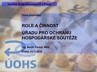 Téma přednášky ROLE A ČINNOST  ÚŘADU PRO OCHRANU HOSPODÁŘSKÉ SOUTĚŽE Ing. Martin Pecina, MBA