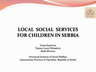 LOCAL  SOCIAL  SERVICES  FOR CHILDREN IN SERBIA Ivana Koprivica Tatjana Lazor Obradovic