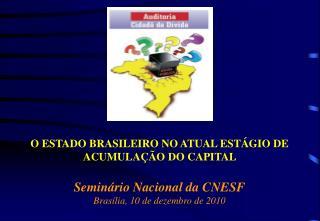O ESTADO BRASILEIRO NO ATUAL ESTÁGIO DE ACUMULAÇÃO DO CAPITAL Seminário Nacional da CNESF