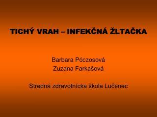 TICHÝ VRAH – INFEKČNÁ ŽLTAČKA Barbara Póczosová Zuzana Farkašová