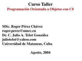 Curso Taller Programación Orientada a Objetos con C# MSc. Roger Pérez Chávez roger.perez@umcc.cu
