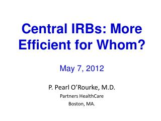 Central IRBs: More Efficient for Whom? May 7, 2012