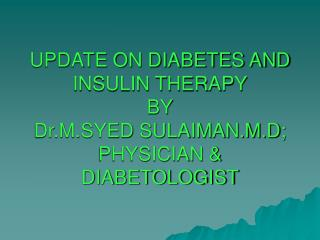 UPDATE ON DIABETES AND INSULIN THERAPY BY Dr.M.SYED SULAIMAN.M.D; PHYSICIAN & DIABETOLOGIST