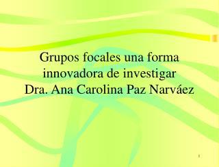 Grupos focales una forma innovadora de investigar Dra. Ana Carolina Paz Narv ez