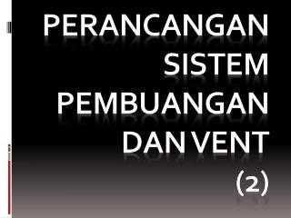 Perancangan sistem pembuangan dan vent (2)