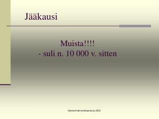 Muista!!!! - suli n. 10 000 v. sitten