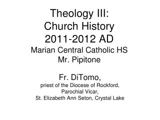 Theology III:  Church History 2011-2012 AD Marian Central Catholic HS Mr. Pipitone