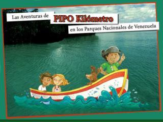 """E L   P R O Y E C T O """"Las Aventuras de Pipo Kil ó metro en los Parques Nacionales de Venezuela"""" ."""