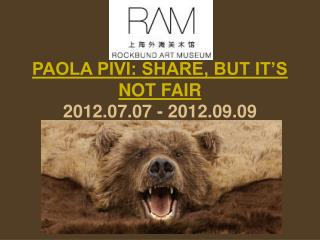 PAOLA PIVI: SHARE, BUT IT�S NOT FAIR 2012.07.07 - 2012.09.09