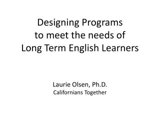 Designing Programs  to meet the needs of  Long Term English Learners