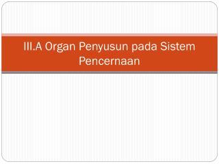III.A Organ Penyusun pada Sistem Pencernaan