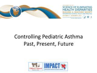 Controlling Pediatric Asthma Past, Present, Future